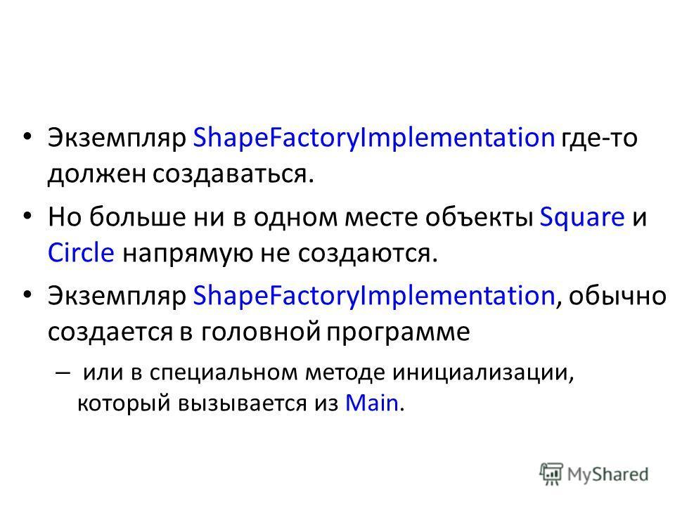 Экземпляр ShapeFactoryImplementation где-то должен создаваться. Но больше ни в одном месте объекты Square и Circle напрямую не создаются. Экземпляр ShapeFactoryImplementation, обычно создается в головной программе – или в специальном методе инициализ