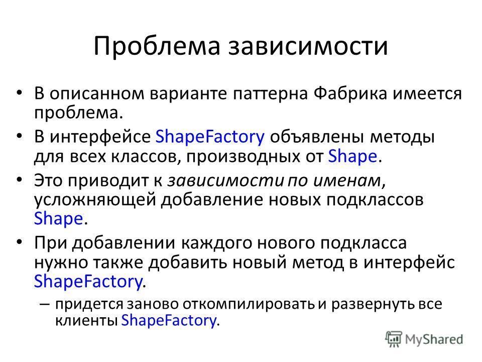 Проблема зависимости В описанном варианте паттерна Фабрика имеется проблема. В интерфейсе ShapeFactory объявлены методы для всех классов, производных от Shape. Это приводит к зависимости по именам, усложняющей добавление новых подклассов Shape. При д