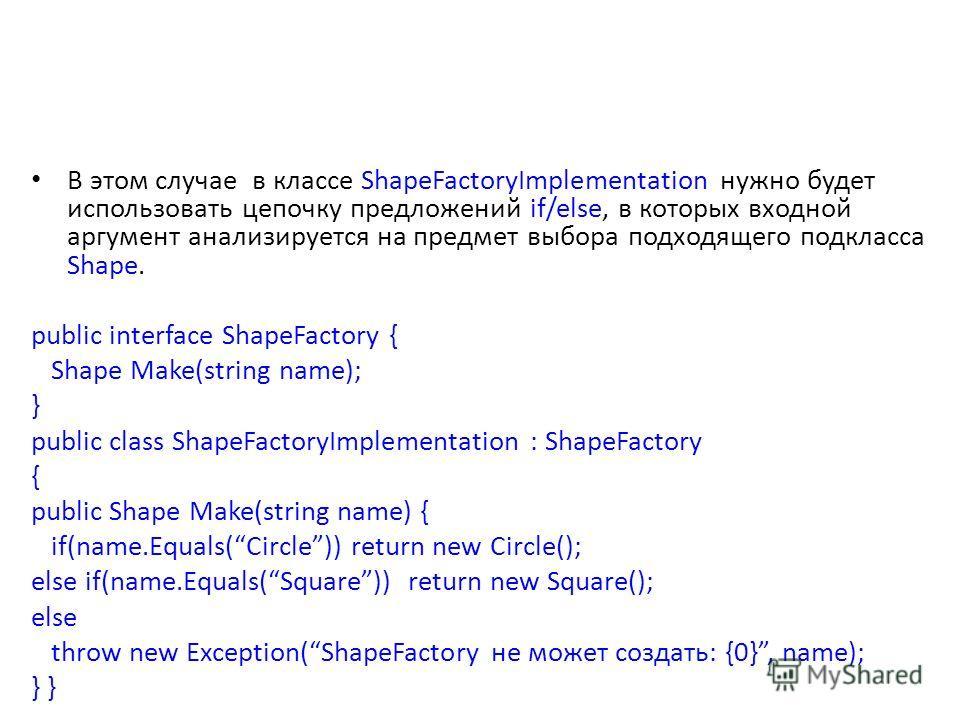 В этом случае в классе ShapeFactoryImplementation нужно будет использовать цепочку предложений if/else, в которых входной аргумент анализируется на предмет выбора подходящего подкласса Shape. public interface ShapeFactory { Shape Make(string name); }