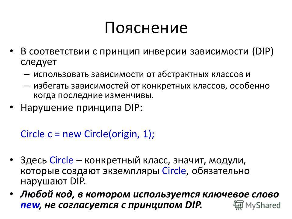 Пояснение В соответствии с принцип инверсии зависимости (DIP) следует – использовать зависимости от абстрактных классов и – избегать зависимостей от конкретных классов, особенно когда последние изменчивы. Нарушение принципа DIP: Circle c = new Circle