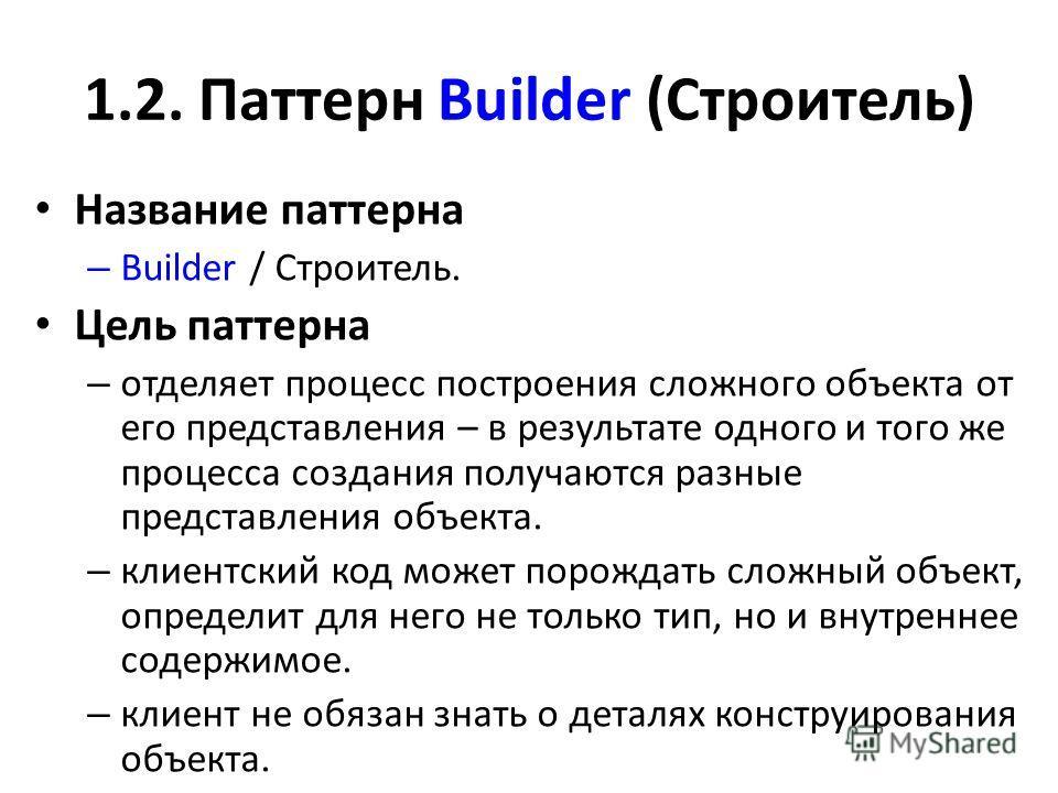 1.2. Паттерн Buildеr (Строитель) Название паттерна – Buildеr / Строитель. Цель паттерна – отделяет процесс построения сложного объекта от его представления – в результате одного и того же процесса создания получаются разные представления объекта. – к