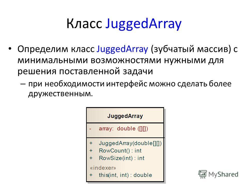 Класс JuggedArray Определим класс JuggedArray (зубчатый массив) с минимальными возможностями нужными для решения поставленной задачи – при необходимости интерфейс можно сделать более дружественным.