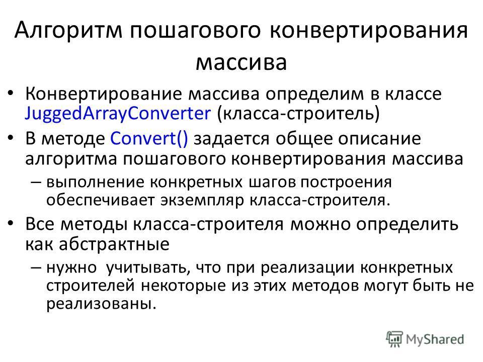 Алгоритм пошагового конвертирования массива Конвертирование массива определим в классе JuggedArrayConverter (класса-строитель) В методе Convert() задается общее описание алгоритма пошагового конвертирования массива – выполнение конкретных шагов постр