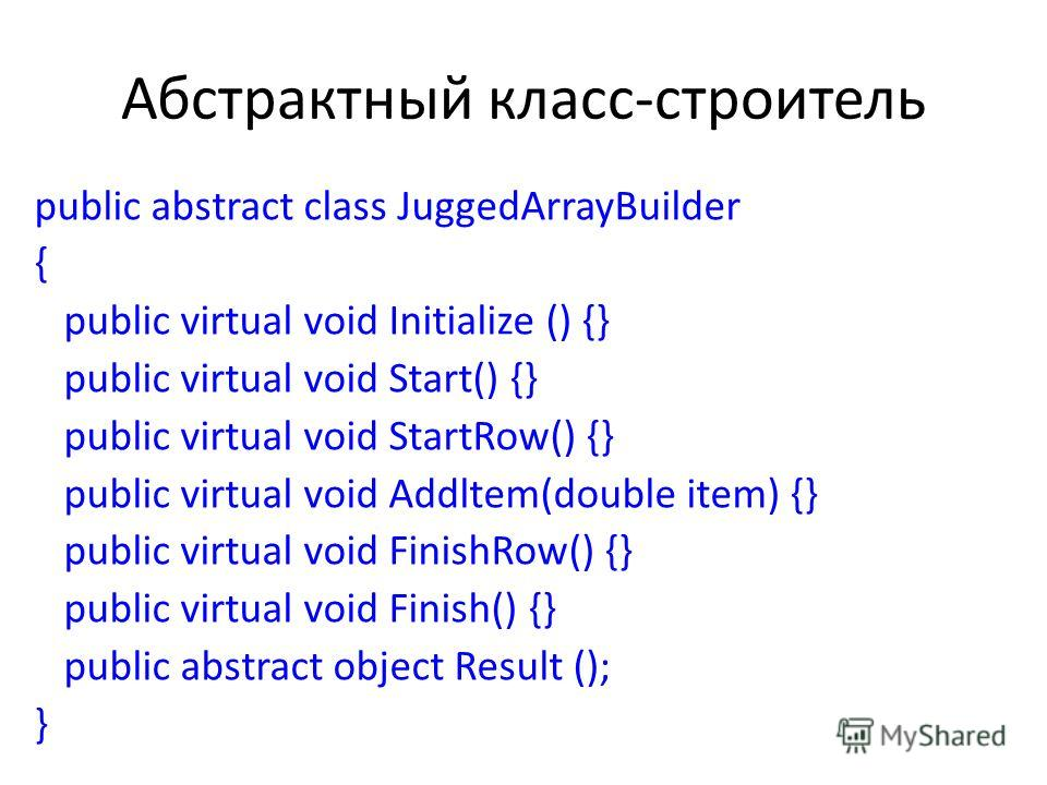Абстрактный класс-строитель public abstract class JuggedArrayBuilder { public virtual void Initialize () {} public virtual void Start() {} public virtual void StartRow() {} public virtual void Addltem(double item) {} public virtual void FinishRow() {