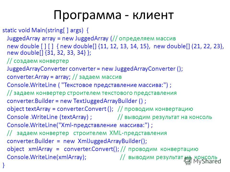 Программа - клиент static void Main(string[ ] args) { JuggedArray array = new JuggedArray (// определяем массив new double [ ] [ ] { new double[] {11, 12, 13, 14, 15}, new double[] (21, 22, 23}, new double[] {31, 32, 33, 34} }; // создаем конвертер J