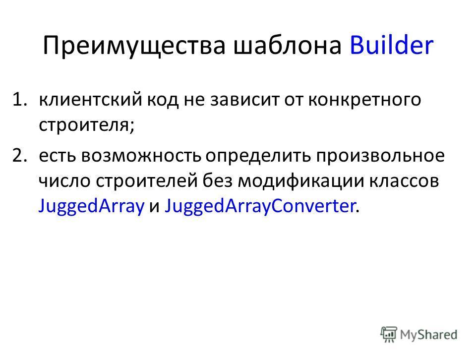 Преимущества шаблона Builder 1.клиентский код не зависит от конкретного строителя; 2.есть возможность определить произвольное число строителей без модификации классов JuggedArray и JuggedArrayConverter.
