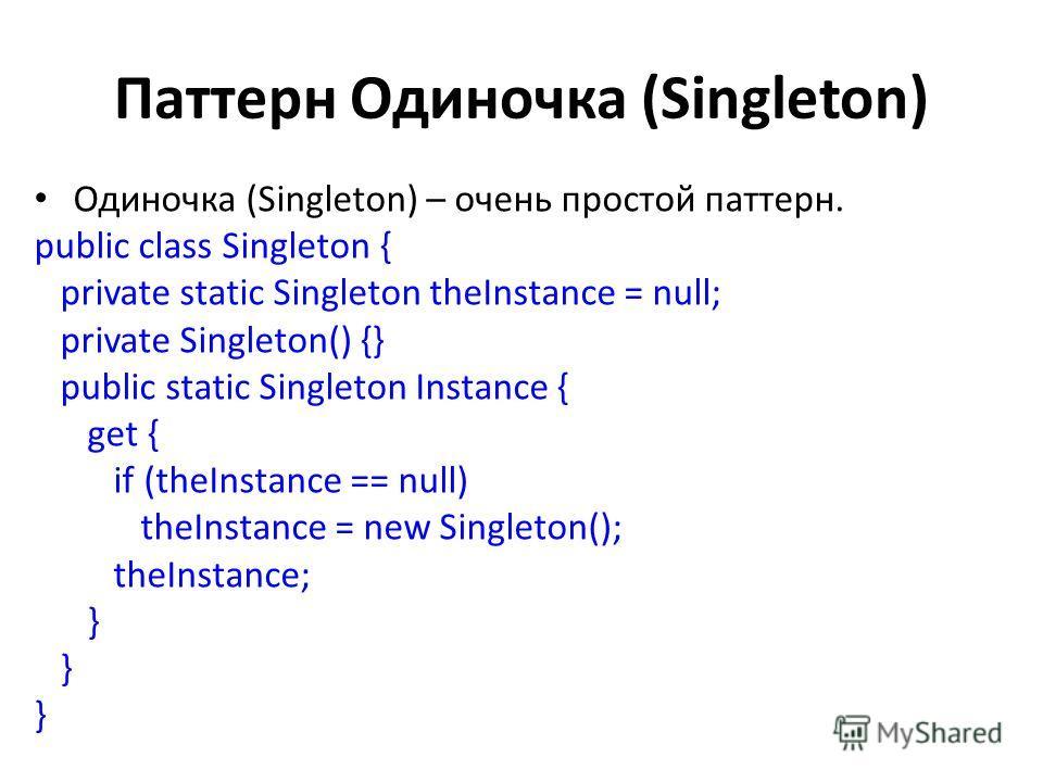 Паттерн Одиночка (Singleton) Одиночка (Singleton) – очень простой паттерн. public class Singleton { private static Singleton theInstance = null; private Singleton() {} public static Singleton Instance { get { if (theInstance == null) theInstance = ne