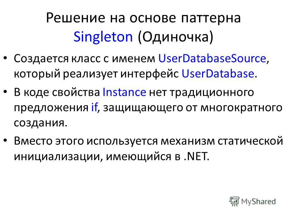 Решение на основе паттерна Singleton (Одиночка) Создается класс с именем UserDatabaseSource, который реализует интерфейс UserDatabase. В коде свойства Instance нет традиционного предложения if, защищающего от многократного создания. Вместо этого испо