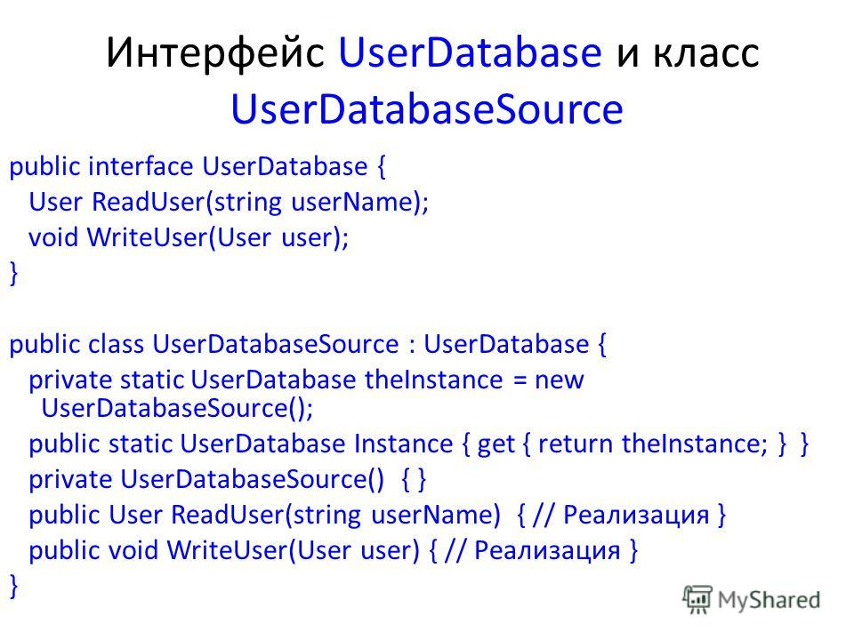 Интерфейс UserDatabase и класс UserDatabaseSource public interface UserDatabase { User ReadUser(string userName); void WriteUser(User user); } public class UserDatabaseSource : UserDatabase { private static UserDatabase theInstance = new UserDatabase