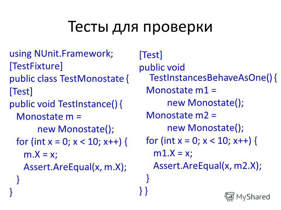 Тесты для проверки using NUnit.Framework; [TestFixture] public class TestMonostate { [Test] public void TestInstance() { Monostate m = new Monostate(); for (int x = 0; x < 10; x++) { m.X = x; Assert.AreEqual(x, m.X); } [Test] public void TestInstance