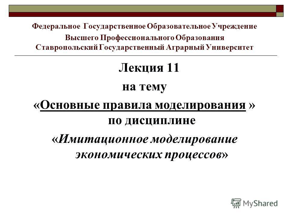 Федеральное Государственное Образовательное Учреждение Высшего Профессионального Образования Ставропольский Государственный Аграрный Университет Лекция 11 на тему «Основные правила моделирования » по дисциплине «Имитационное моделирование экономическ