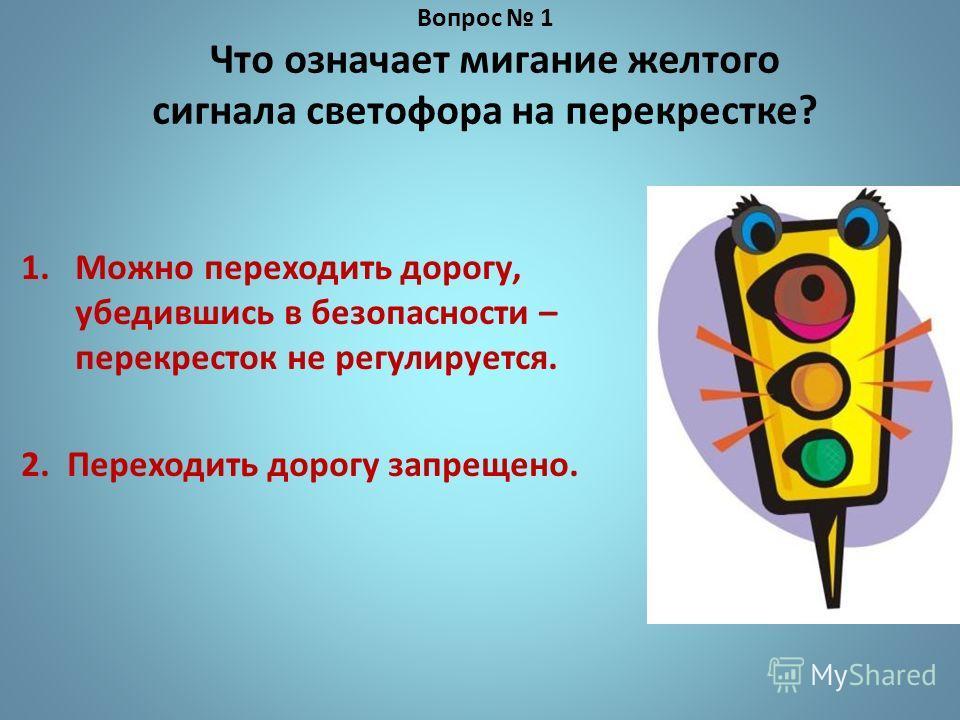 Вопрос 1 Что означает мигание желтого сигнала светофора на перекрестке? 1.Можно переходить дорогу, убедившись в безопасности – перекресток не регулируется. 2. Переходить дорогу запрещено.