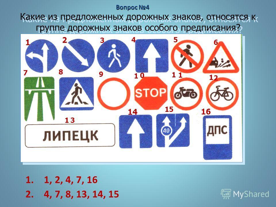 Какие из предложенных дорожных знаков, относятся к группе дорожных знаков особого предписания? 1 2 14 16 1. 1, 2, 4, 7, 16 2. 4, 7, 8, 13, 14, 15 3 4 5 6 7 8 9 1 0 1 1 1 2 13 15 Вопрос 4