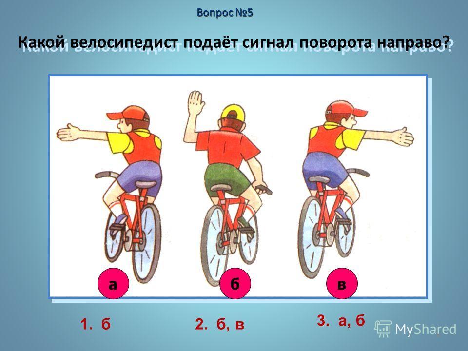 6 Какой велосипедист подаёт сигнал поворота направо? авб Вопрос 5 1. б2. б, в 3. 3. а, б