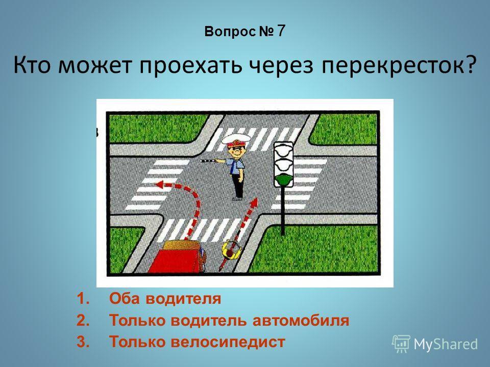 Кто может проехать через перекресток? 1.Оба водителя 2.Только водитель автомобиля 3.Только велосипедист Вопрос 7