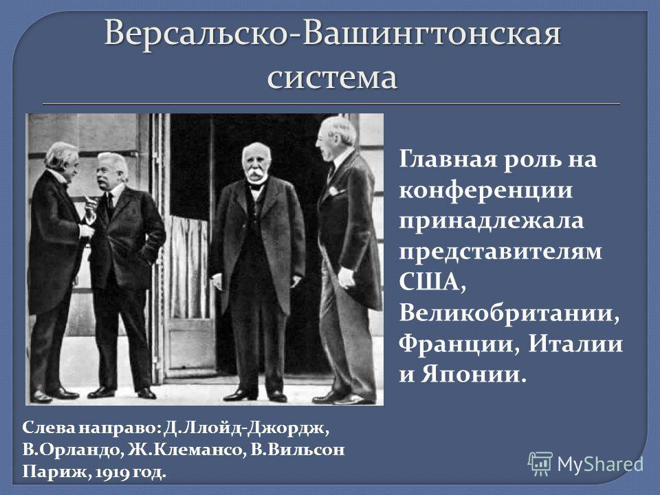 Версальско-Вашингтонская система Слева направо: Д.Ллойд-Джордж, В.Орландо, Ж.Клемансо, В.Вильсон Париж, 1919 год. Главная роль на конференции принадлежала представителям США, Великобритании, Франции, Италии и Японии.