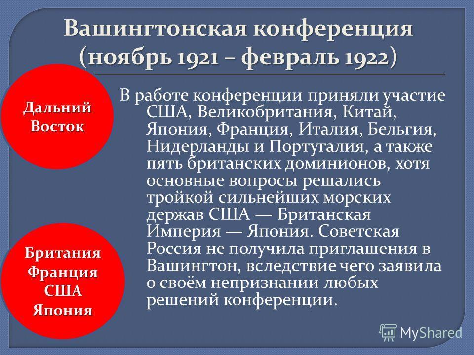 Вашингтонская конференция (ноябрь 1921 – февраль 1922) В работе конференции приняли участие США, Великобритания, Китай, Япония, Франция, Италия, Бельгия, Нидерланды и Португалия, а также пять британских доминионов, хотя основные вопросы решались трой