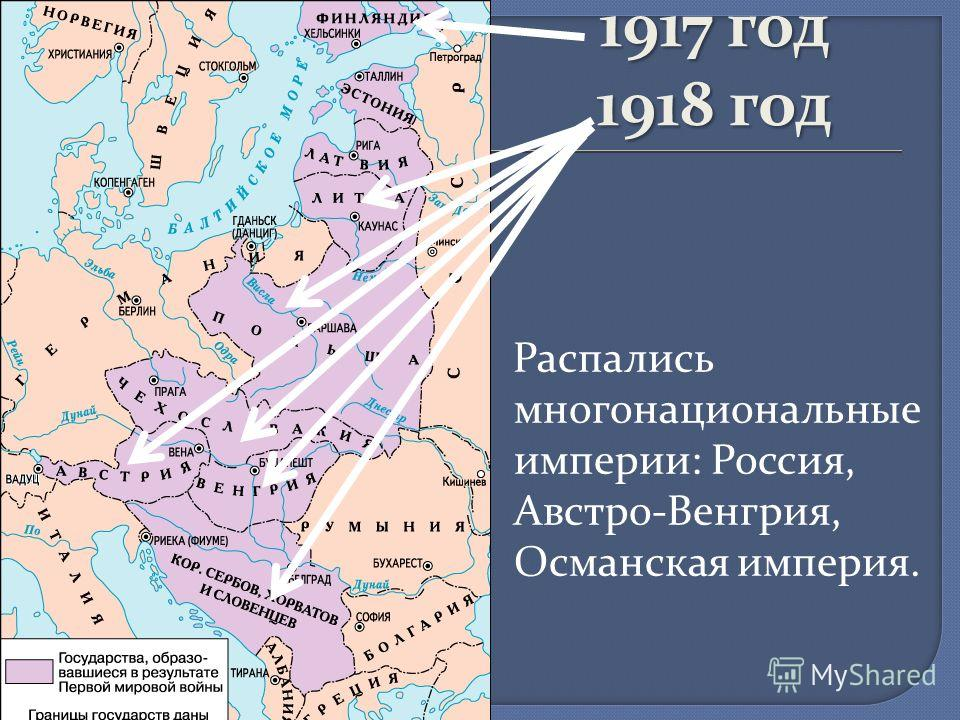 1917 год 1918 год Распались многонациональные империи: Россия, Австро-Венгрия, Османская империя.