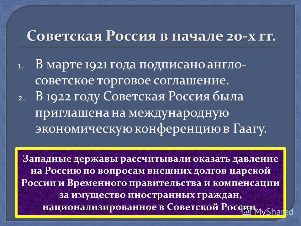 Советская Россия в начале 20-х гг. 1. В марте 1921 года подписано англо- советское торговое соглашение. 2. В 1922 году Советская Россия была приглашена на международную экономическую конференцию в Гаагу. Западные державы рассчитывали оказать давление