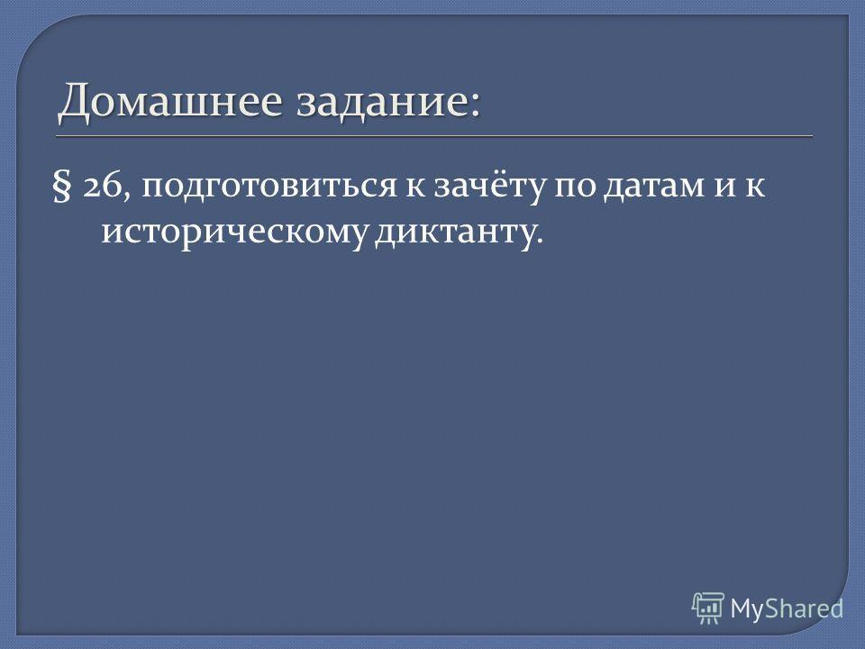 Домашнее задание: § 26, подготовиться к зачёту по датам и к историческому диктанту.