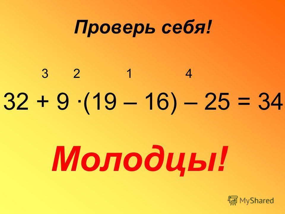 Сделай сам! Расставь порядок действий: 32 + 9 ·(19 – 16) – 25 Расставь порядок действий и вычисли: 32 + 9 ·(19 – 16) – 25 = Расставь порядок действий и вычисли, придумай подобный пример: 32 + 9 ·(19 – 16) – 25 =