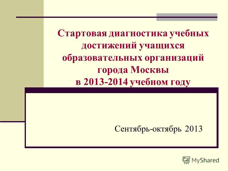 Стартовая диагностика учебных достижений учащихся образовательных организаций города Москвы в 2013-2014 учебном году Сентябрь-октябрь 2013