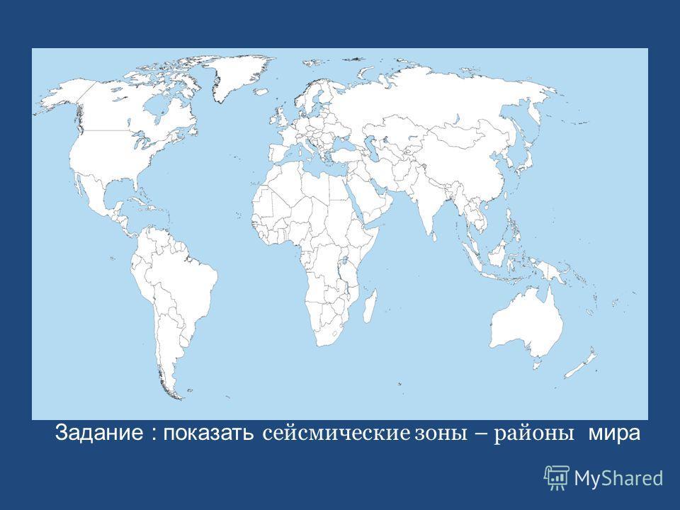 Задание : показать сейсмические зоны – районы мира