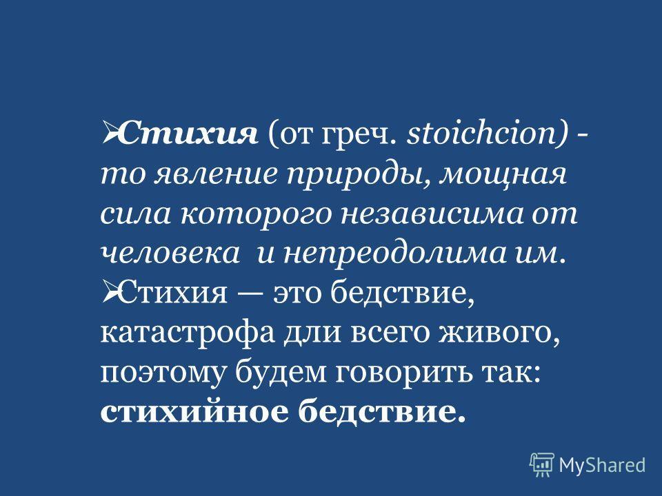 Стихия (от греч. stoichcion) - то явление природы, мощная сила которого независима от человека и непреодолима им. Стихия это бедствие, катастрофа дли всего живого, поэтому будем говорить так: стихийное бедствие.