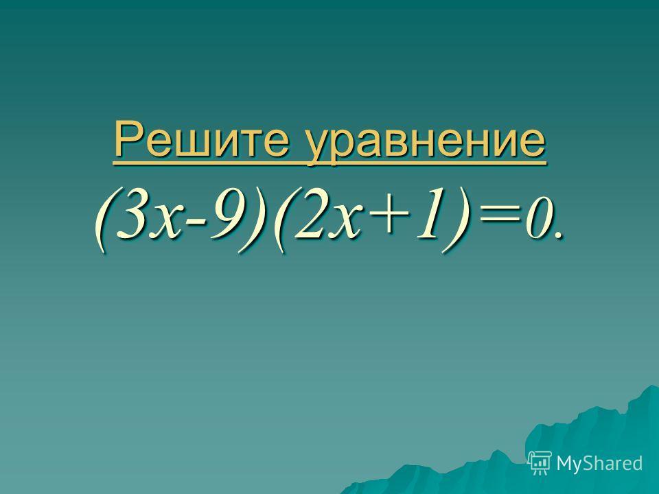 Решите уравнение Решите уравнение (3х-9)(2х+1)= 0. Решите уравнение Решите уравнение Решите уравнение (3х-9)(2х+1)= 0. Решите уравнение