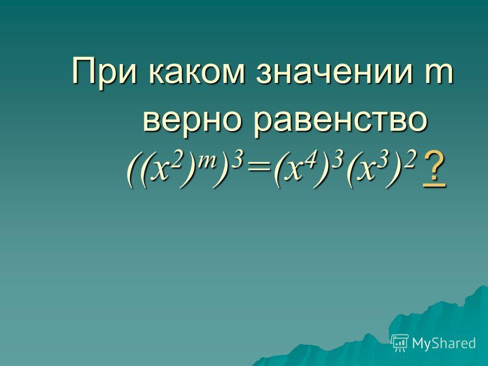 При каком значении m верно равенство ((x 2 ) m ) 3 =(x 4 ) 3 (x 3 ) 2 ? ?