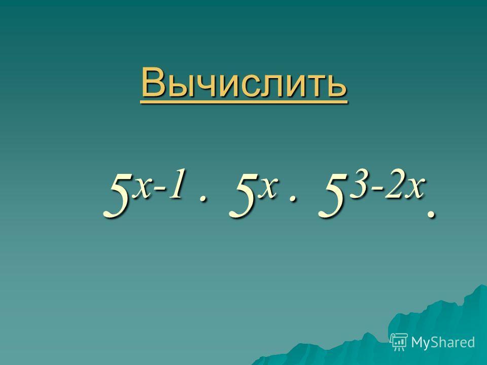 Вычислить Вычислить 5 x-1 ּ 5 x ּ 5 3-2x. Вычислить