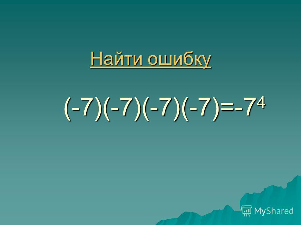 Найти ошибку Найти ошибку (-7)(-7)(-7)(-7)=-7 4 Найти ошибку