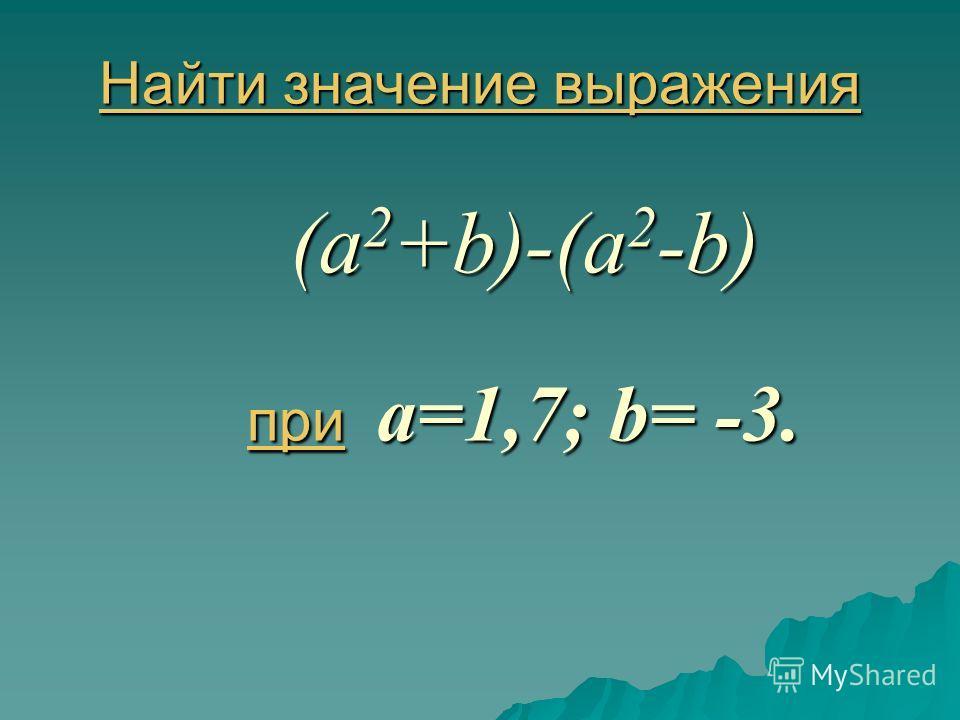 Найти значение выражения Найти значение выражения (a 2 +b)-(a 2 -b) при a=1,7; b= -3. при Найти значение выражения при