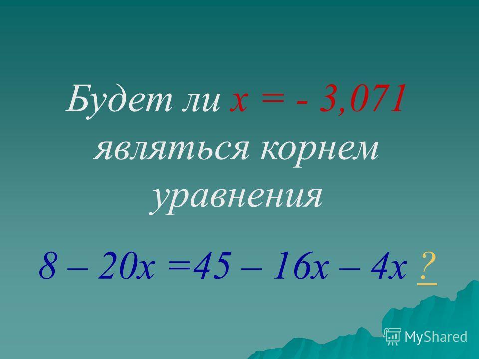 Будет ли х = - 3,071 являться корнем уравнения 8 – 20х =45 – 16х – 4х ??