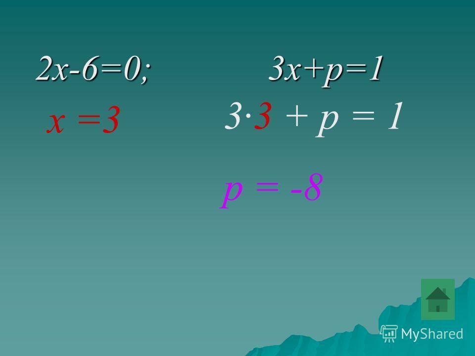 2x-6=0; 3x+p=1 2x-6=0; 3x+p=1 х =3 33 + р = 1 р = -8