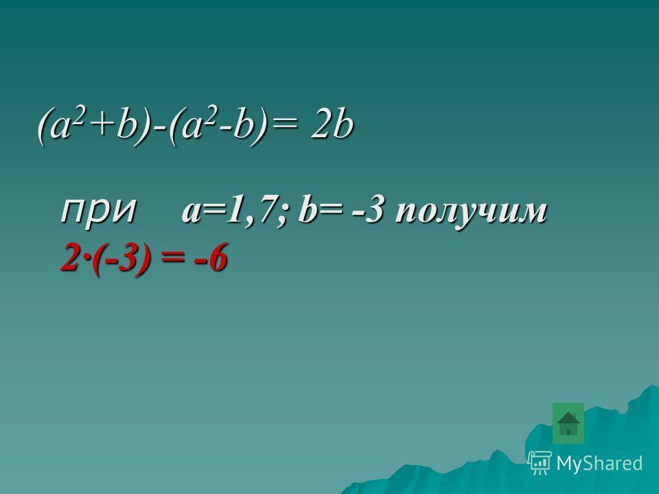 (a 2 +b)-(a 2 -b)= 2b при a=1,7; b= -3 получим 2(-3) = -6