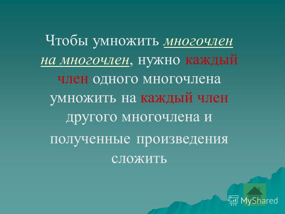 Чтобы умножить многочлен на многочлен, нужно каждый член одного многочлена умножить на каждый член другого многочлена и полученные произведения сложить