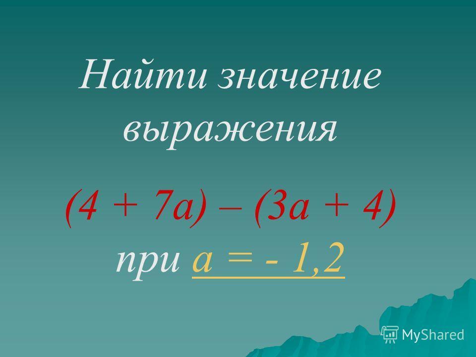 Найти значение выражения (4 + 7а) – (3а + 4) при а = - 1,2а = - 1,2