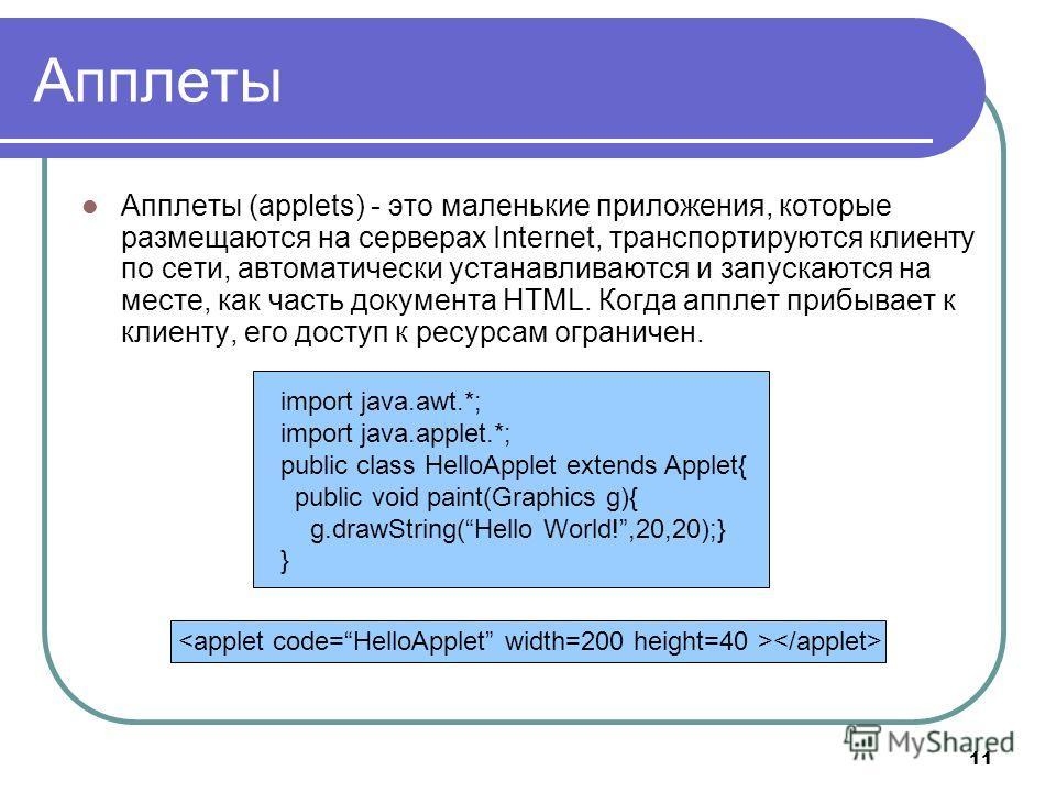 11 Апплеты Апплеты (applets) - это маленькие приложения, которые размещаются на серверах Internet, транспортируются клиенту по сети, автоматически устанавливаются и запускаются на месте, как часть документа HTML. Когда апплет прибывает к клиенту, его