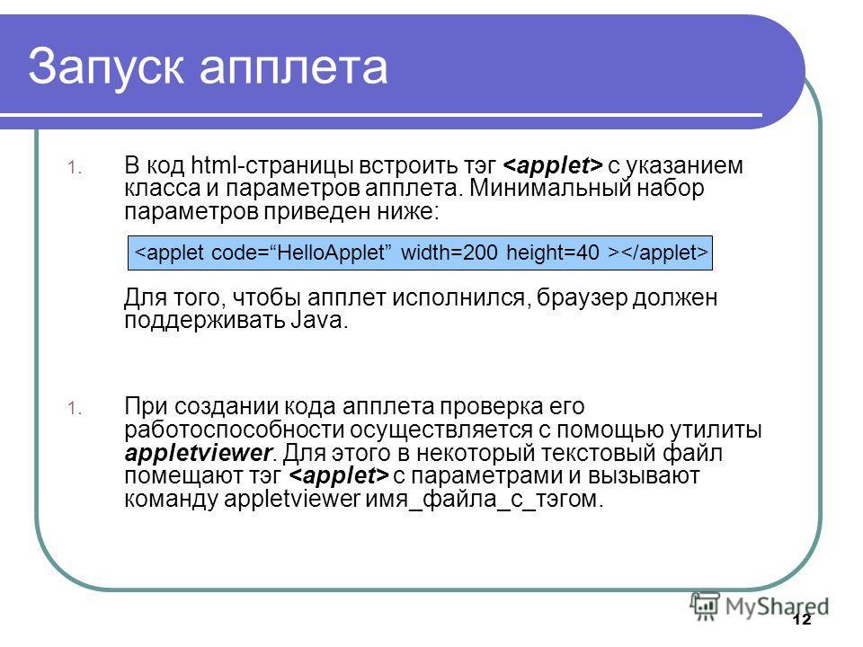12 Запуск апплета 1. В код html-страницы встроить тэг с указанием класса и параметров апплета. Минимальный набор параметров приведен ниже: Для того, чтобы апплет исполнился, браузер должен поддерживать Java. 1. При создании кода апплета проверка его