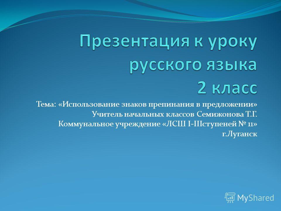 Тема: «Использование знаков препинания в предложении» Учитель начальных классов Семижонова Т.Г. Коммунальное учреждение «ЛСШ І-ІІІступеней 11» г.Луганск