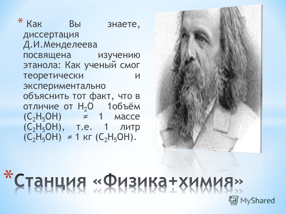 * Как Вы знаете, диссертация Д.И.Менделеева посвящена изучению этанола: Как ученый смог теоретически и экспериментально объяснить тот факт, что в отличие от Н 2 О 1объём (С 2 Н 5 ОН) 1 массе (С 2 Н 5 ОН), т.е. 1 литр (С 2 Н 5 ОН) 1 кг (С 2 Н 5 ОН).