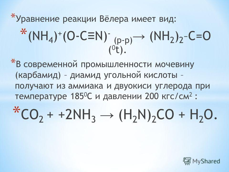 * Уравнение реакции Вёлера имеет вид: * (NH 4 ) + (O-C N) - (p-p) (NH 2 ) 2 –C=O ( 0 t). * В современной промышленности мочевину (карбамид) – диамид угольной кислоты – получают из аммиака и двуокиси углерода при температуре 185 0 С и давлении 200 кгс
