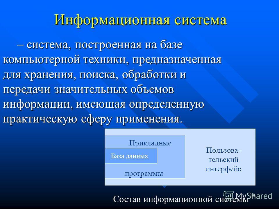 19 Информационная система – система, построенная на базе компьютерной техники, предназначенная для хранения, поиска, обработки и передачи значительных объемов информации, имеющая определенную практическую сферу применения. Пользова- тельский интерфей