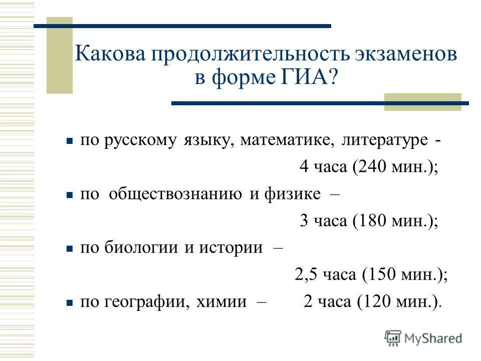 Какова продолжительность экзаменов в форме ГИА? по русскому языку, математике, литературе - 4 часа (240 мин.); по обществознанию и физике – 3 часа (180 мин.); по биологии и истории – 2,5 часа (150 мин.); по географии, химии – 2 часа (120 мин.).