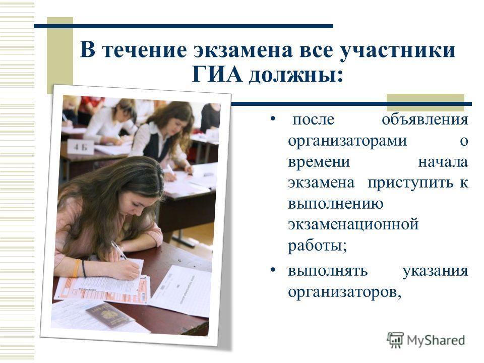 В течение экзамена все участники ГИА должны: после объявления организаторами о времени начала экзамена приступить к выполнению экзаменационной работы; выполнять указания организаторов,