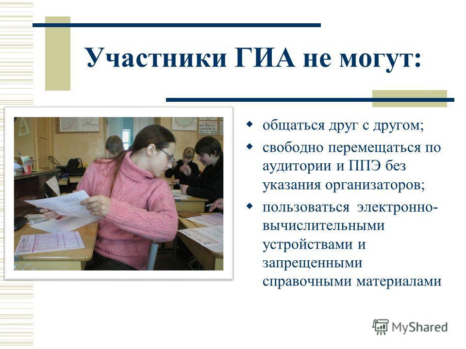 Участники ГИА не могут: общаться друг с другом; свободно перемещаться по аудитории и ППЭ без указания организаторов; пользоваться электронно- вычислительными устройствами и запрещенными справочными материалами