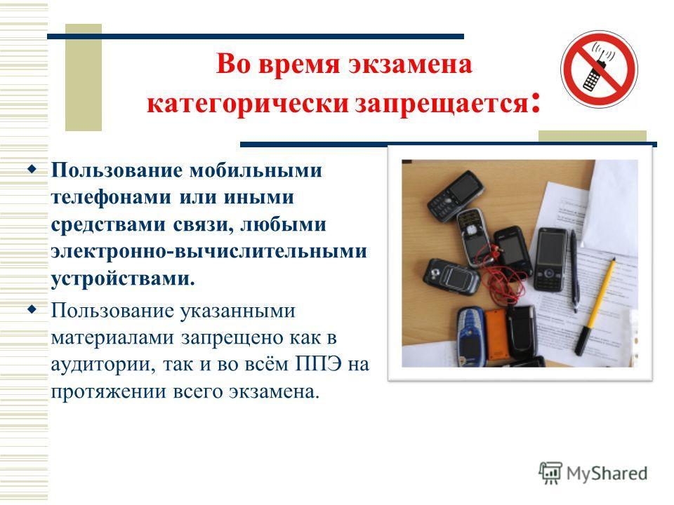 Во время экзамена категорически запрещается : Пользование мобильными телефонами или иными средствами связи, любыми электронно-вычислительными устройствами. Пользование указанными материалами запрещено как в аудитории, так и во всём ППЭ на протяжении