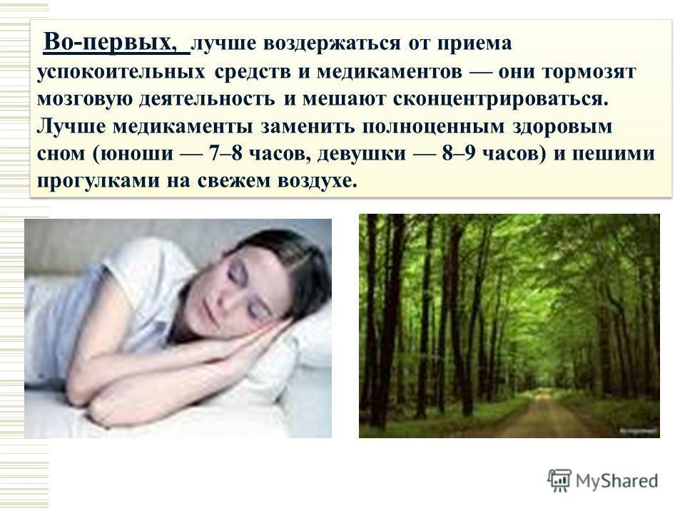 Во-первых, лучше воздержаться от приема успокоительных средств и медикаментов они тормозят мозговую деятельность и мешают сконцентрироваться. Лучше медикаменты заменить полноценным здоровым сном (юноши 7–8 часов, девушки 8–9 часов) и пешими прогулкам