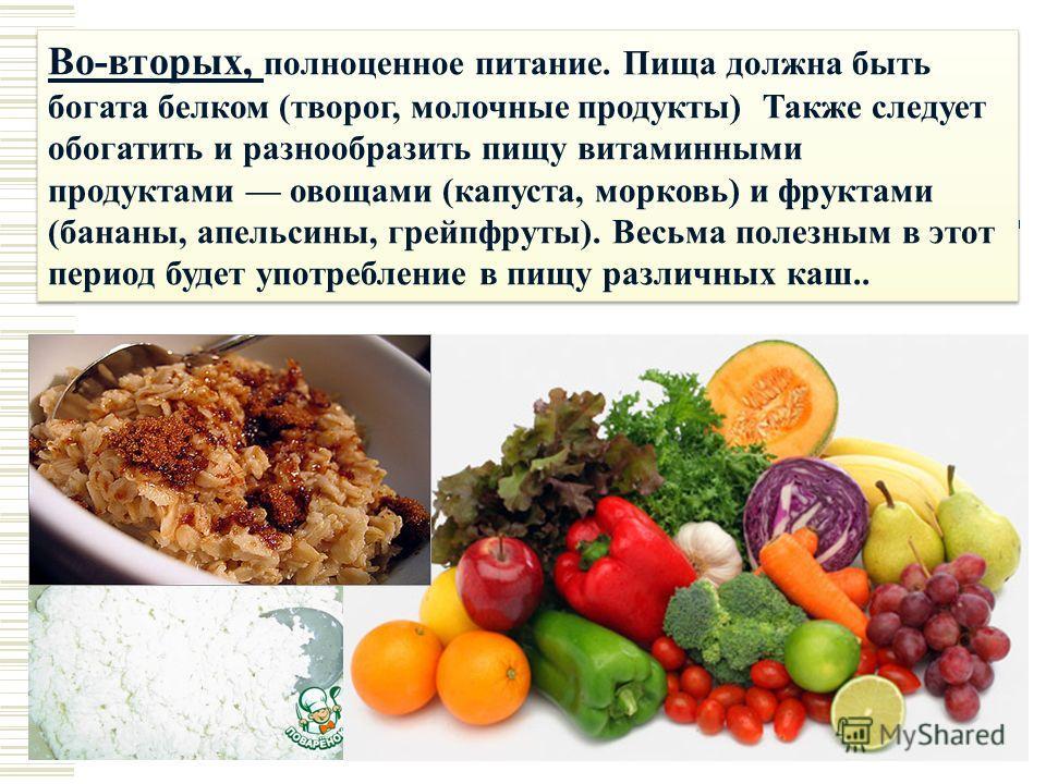 Во-вторых, полноценное питание. Пища должна быть богата белком (творог, молочные продукты) Также следует обогатить и разнообразить пищу витаминными продуктами овощами (капуста, морковь) и фруктами (бананы, апельсины, грейпфруты). Весьма полезным в эт